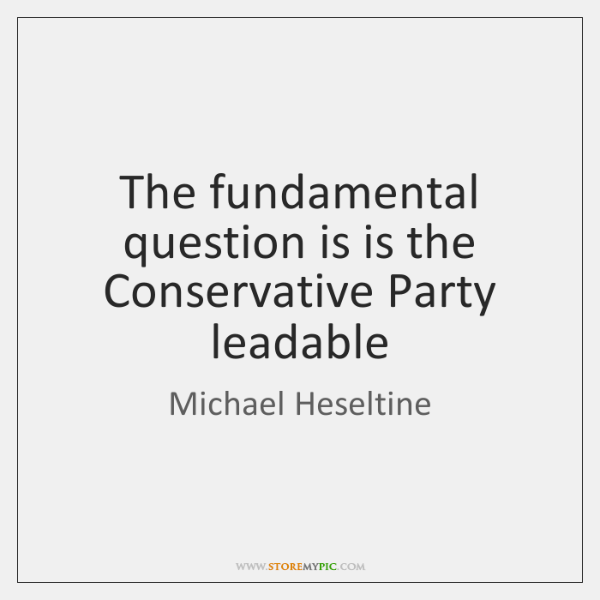 The fundamental question is is the Conservative Party leadable