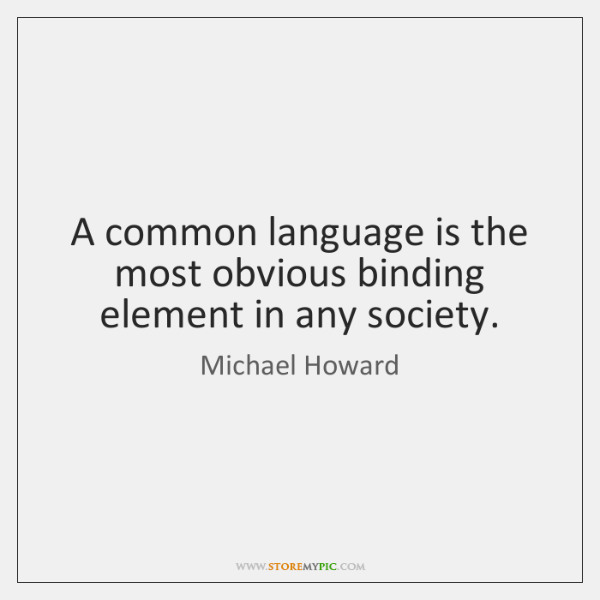 A common language is the most obvious binding element in any society.
