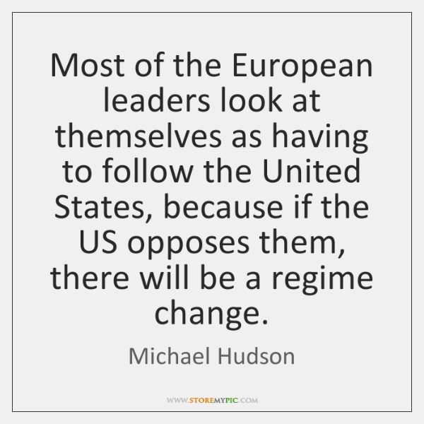 Most of the European leaders look at themselves as having to follow ...