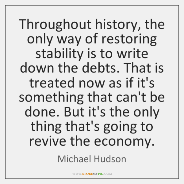 Throughout history, the only way of restoring stability is to write down ...
