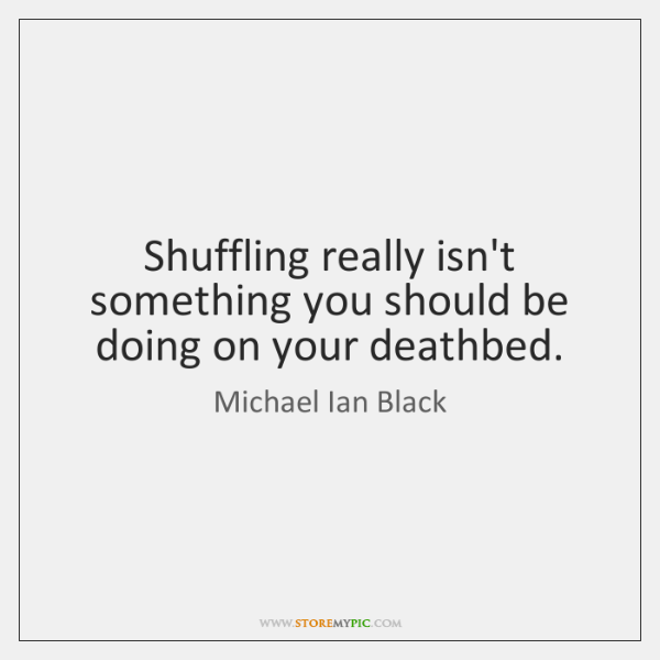 Shuffling really isn't something you should be doing on your deathbed.