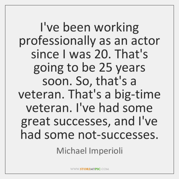 I've been working professionally as an actor since I was 20. That's going ...