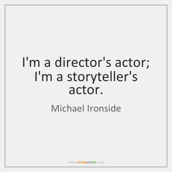 I'm a director's actor; I'm a storyteller's actor.