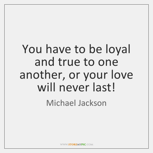 You have to be loyal and true to one another, or your ...