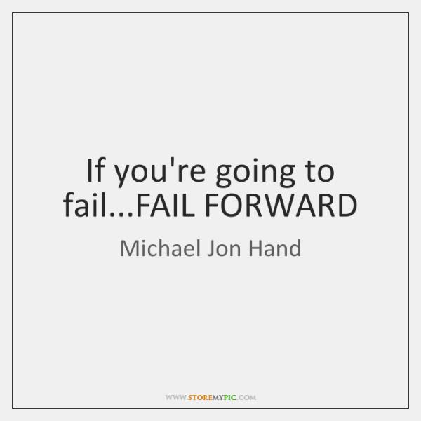If you're going to fail...FAIL FORWARD