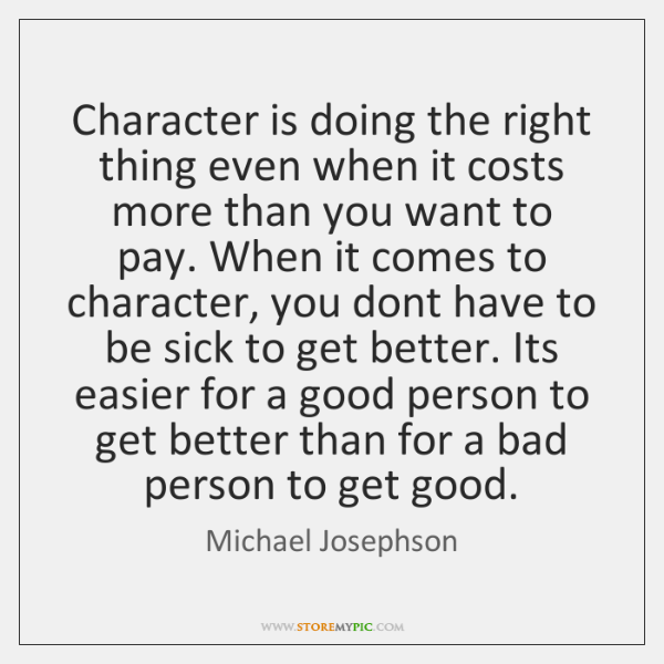 Character is doing the right thing even when it costs more than ...