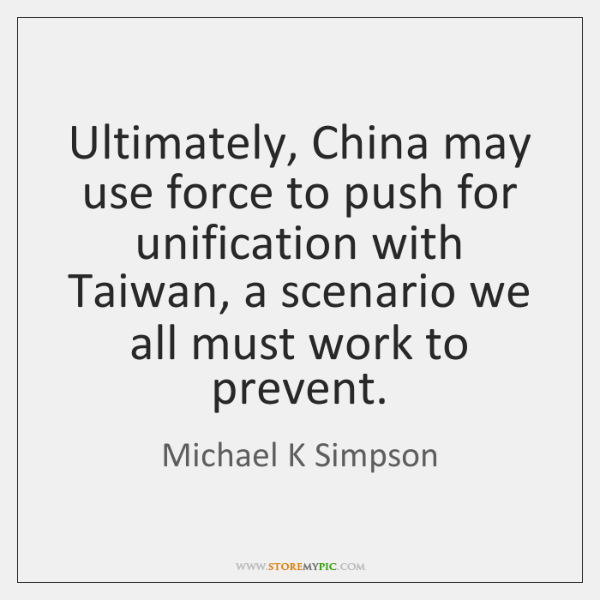 Ultimately, China may use force to push for unification with Taiwan, a ...
