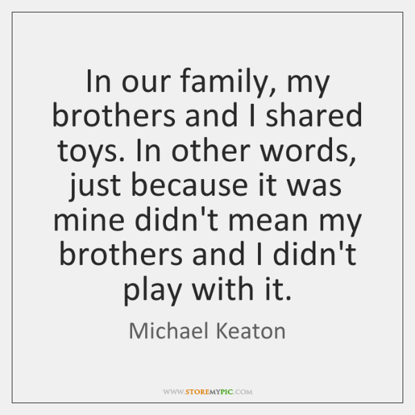In our family, my brothers and I shared toys. In other words, ...