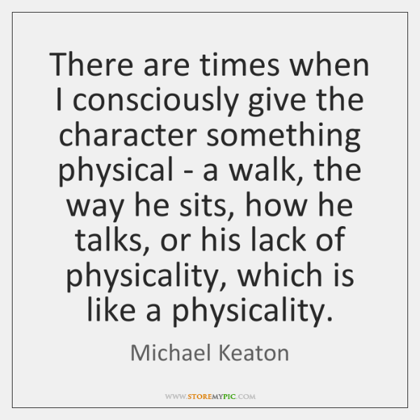 There are times when I consciously give the character something physical - ...