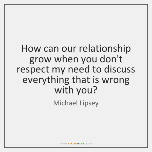 How can our relationship grow when you don't respect my need to ...