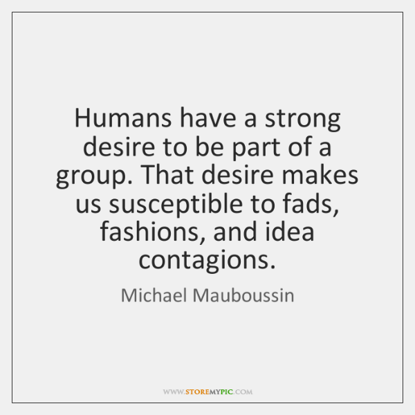 Humans have a strong desire to be part of a group. That ...