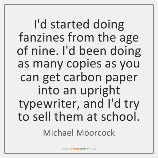 I'd started doing fanzines from the age of nine. I'd been doing ...