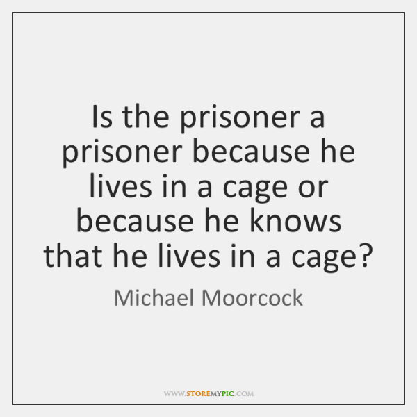 Is the prisoner a prisoner because he lives in a cage or ...