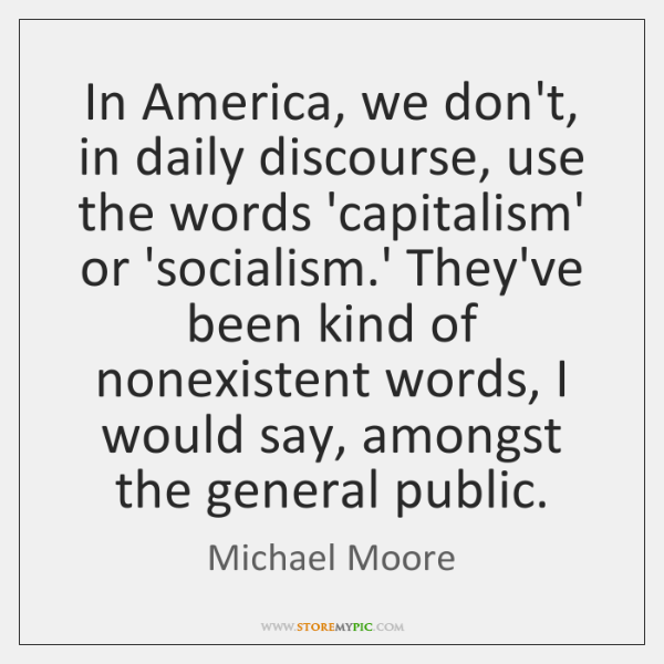 In America, we don't, in daily discourse, use the words 'capitalism' or ...