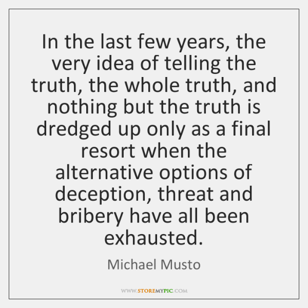 In the last few years, the very idea of telling the truth, ...