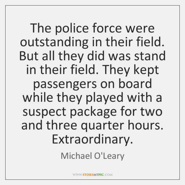 The police force were outstanding in their field. But all they did ...