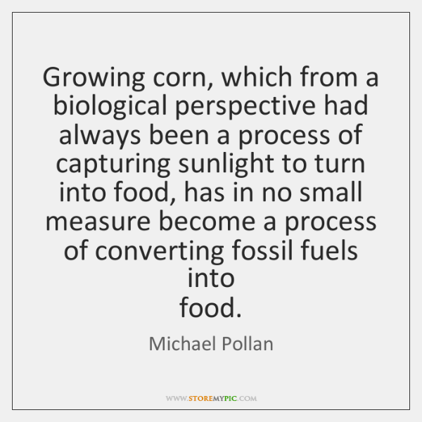 Growing corn, which from a biological perspective had always been a process ...