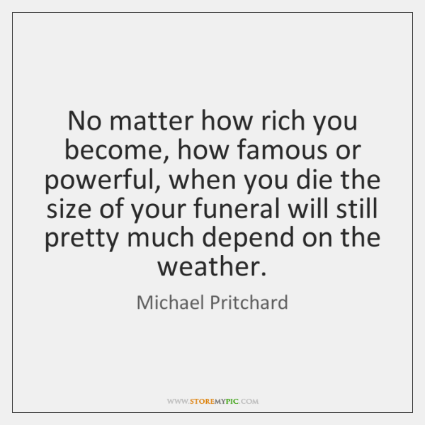 No matter how rich you become, how famous or powerful, when you ...