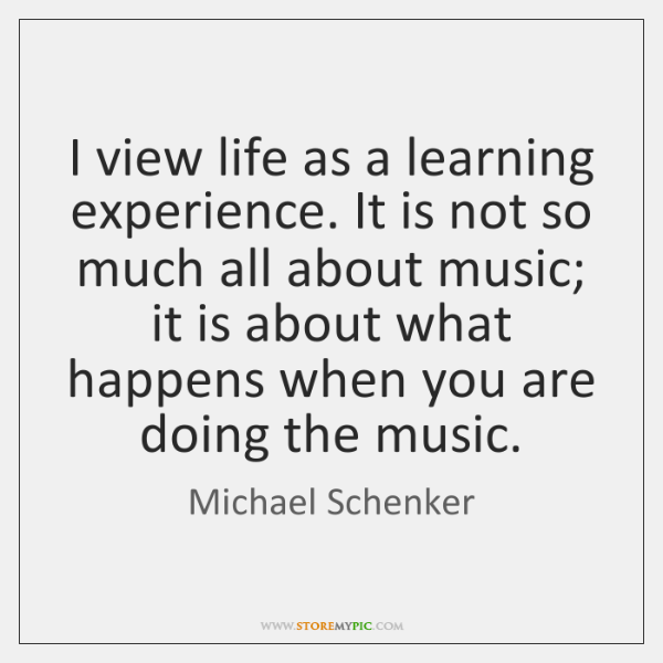I view life as a learning experience. It is not so much ...