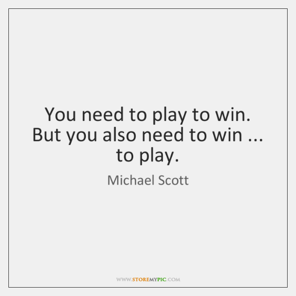 You need to play to win. But you also need to win ... ...