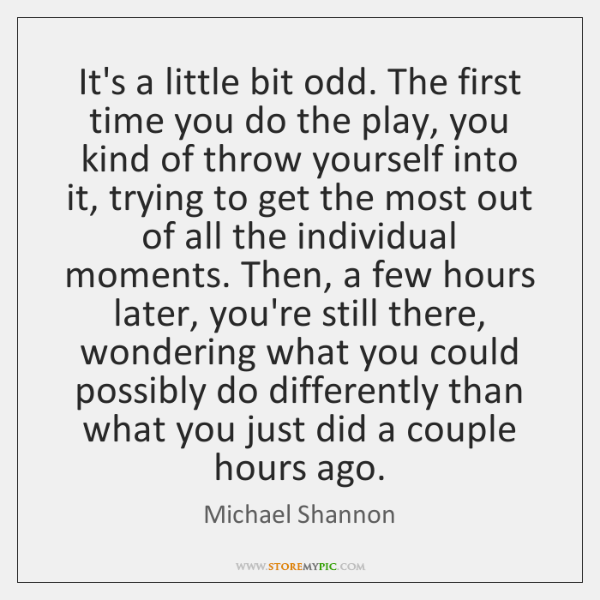 It's a little bit odd. The first time you do the play, ...