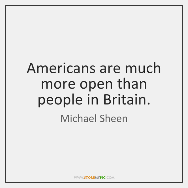Americans are much more open than people in Britain.