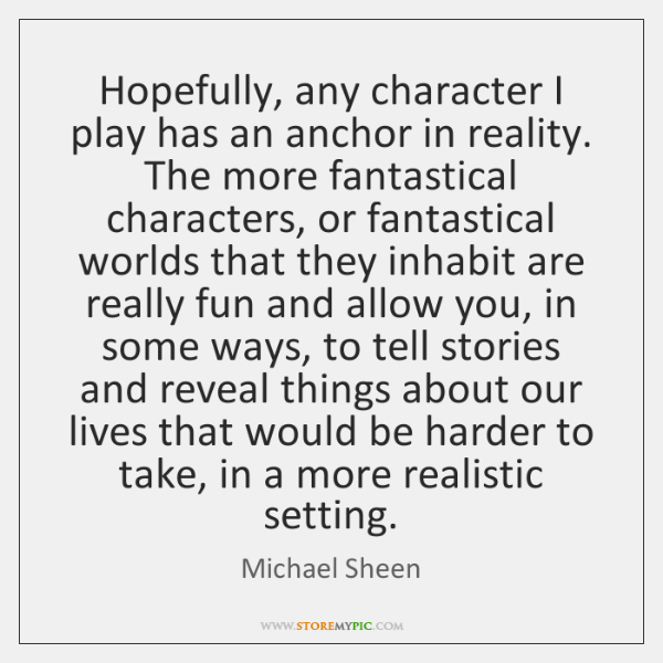 Hopefully, any character I play has an anchor in reality. The more ...