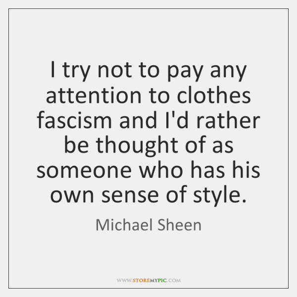 I try not to pay any attention to clothes fascism and I'd ...