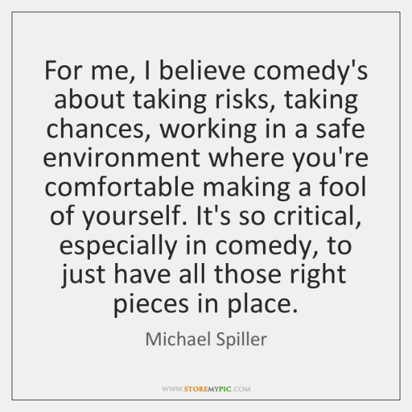 For me, I believe comedy's about taking risks, taking chances, working in ...