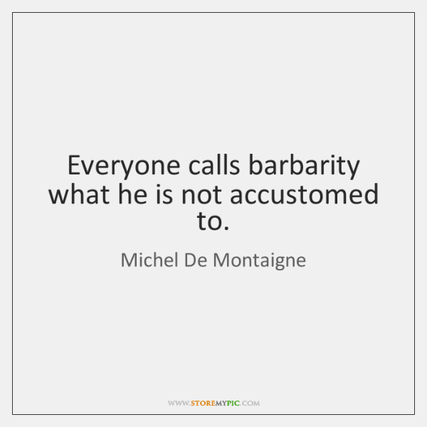 Everyone calls barbarity what he is not accustomed to.