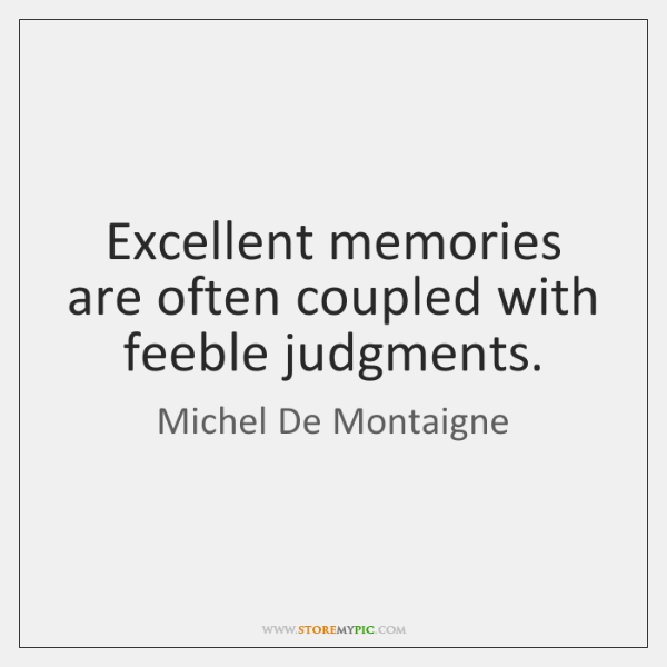 Excellent memories are often coupled with feeble judgments.