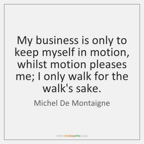 My business is only to keep myself in motion, whilst motion pleases ...