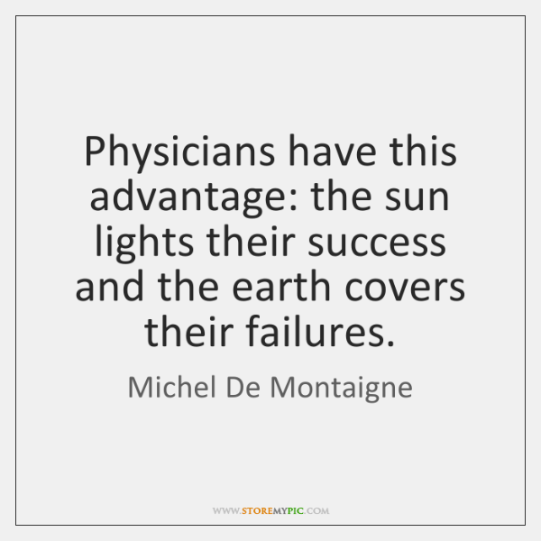 Physicians have this advantage: the sun lights their success and the earth ...