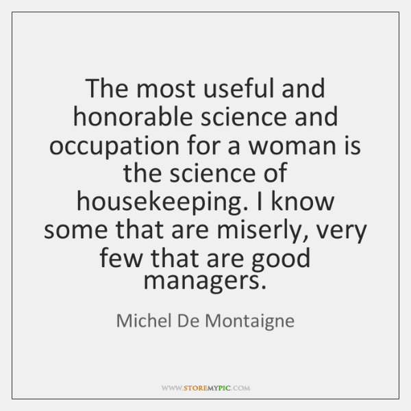 The most useful and honorable science and occupation for a woman is ...