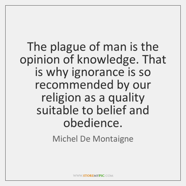 The plague of man is the opinion of knowledge. That is why ...