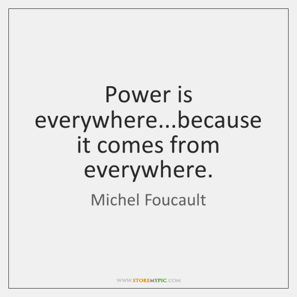 Power is everywhere...because it comes from everywhere.