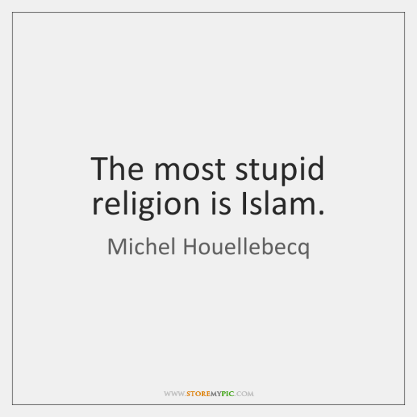 The most stupid religion is Islam.