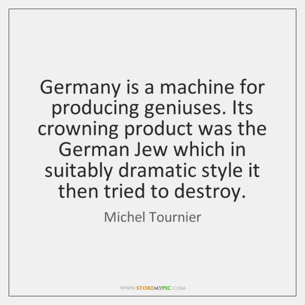 Germany is a machine for producing geniuses. Its crowning product was the ...