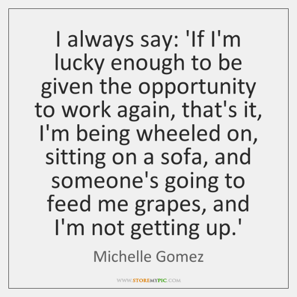 I always say: 'If I'm lucky enough to be given the opportunity ...