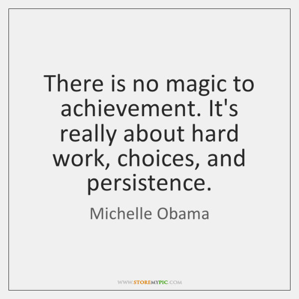 There is no magic to achievement. It's really about hard work, choices, ...