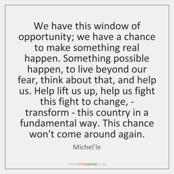 We have this window of opportunity; we have a chance to make ...