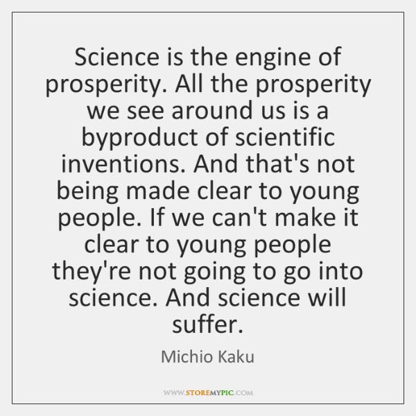 Science is the engine of prosperity. All the prosperity we see around ...
