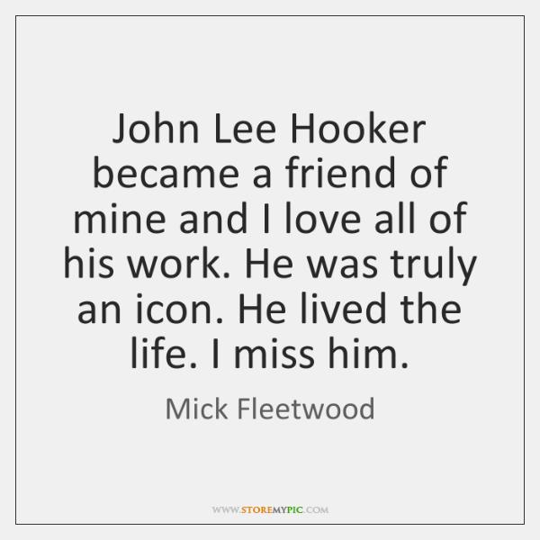 John Lee Hooker became a friend of mine and I love all ...