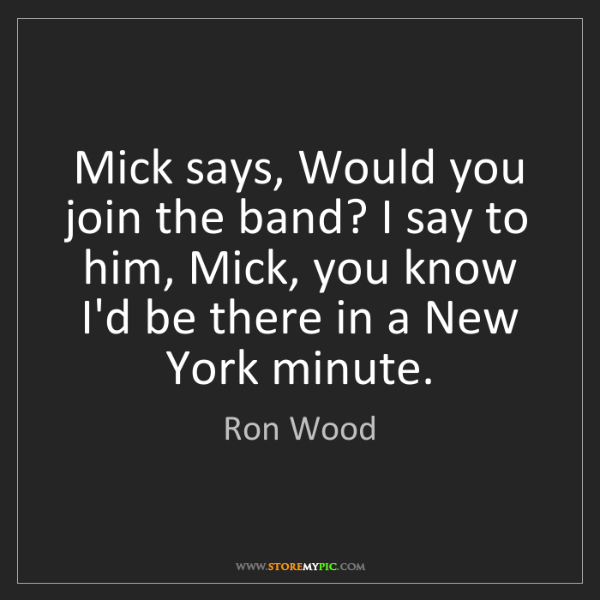 Ron Wood: Mick says, Would you join the band? I say to him, Mick,...