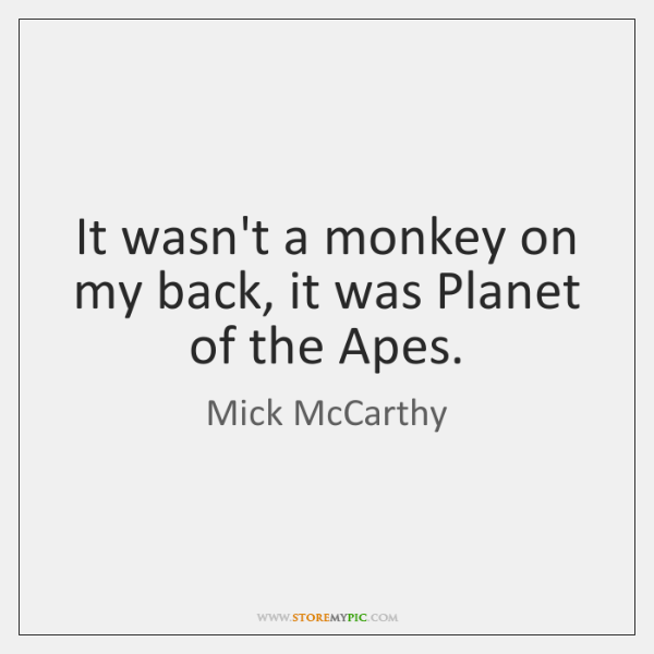 It wasn't a monkey on my back, it was Planet of the ...