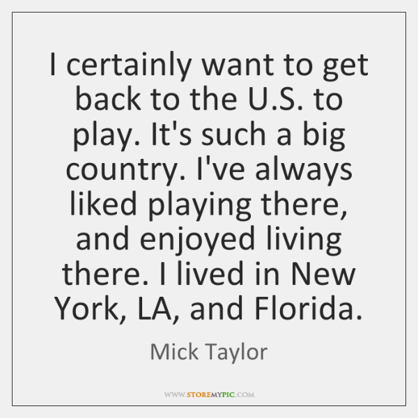 I certainly want to get back to the U.S. to play. ...