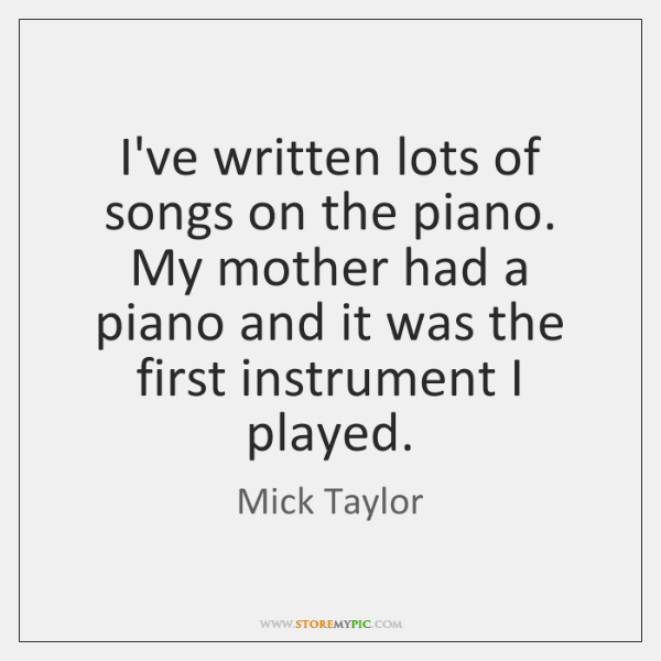 I've written lots of songs on the piano. My mother had a ...