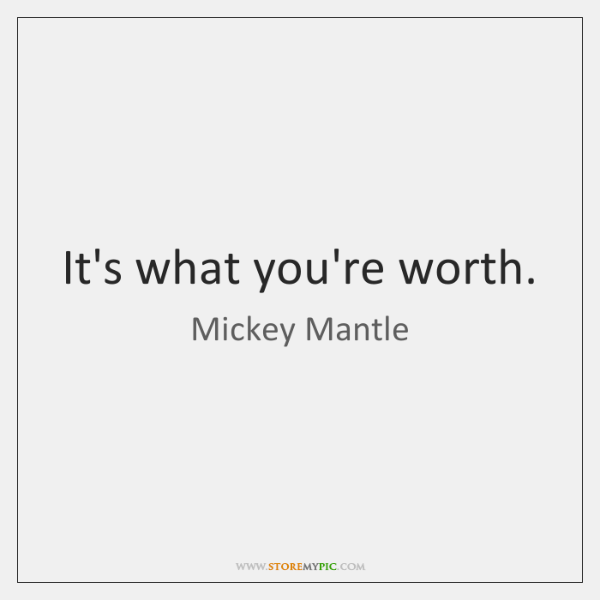 It's what you're worth.