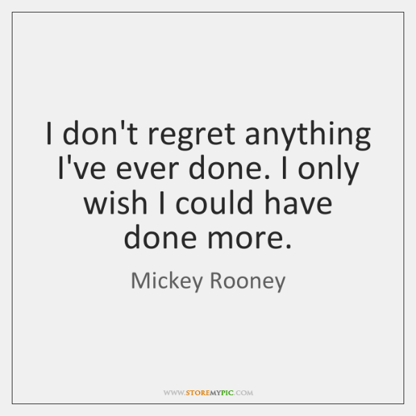 I don't regret anything I've ever done. I only wish I could ...