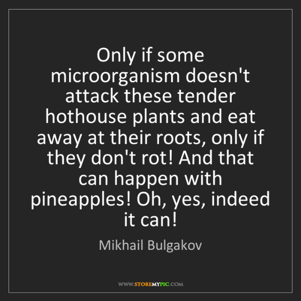 Mikhail Bulgakov: Only if some microorganism doesn't attack these tender...